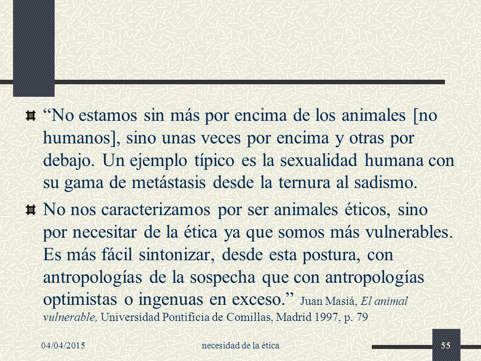 No estamos sin más por encima de los animales [no humanos], sino unas veces por encima y otras por debajo. Un ejemplo típico es la sexualidad humana con su gama de metástasis desde la ternura al sadismo.